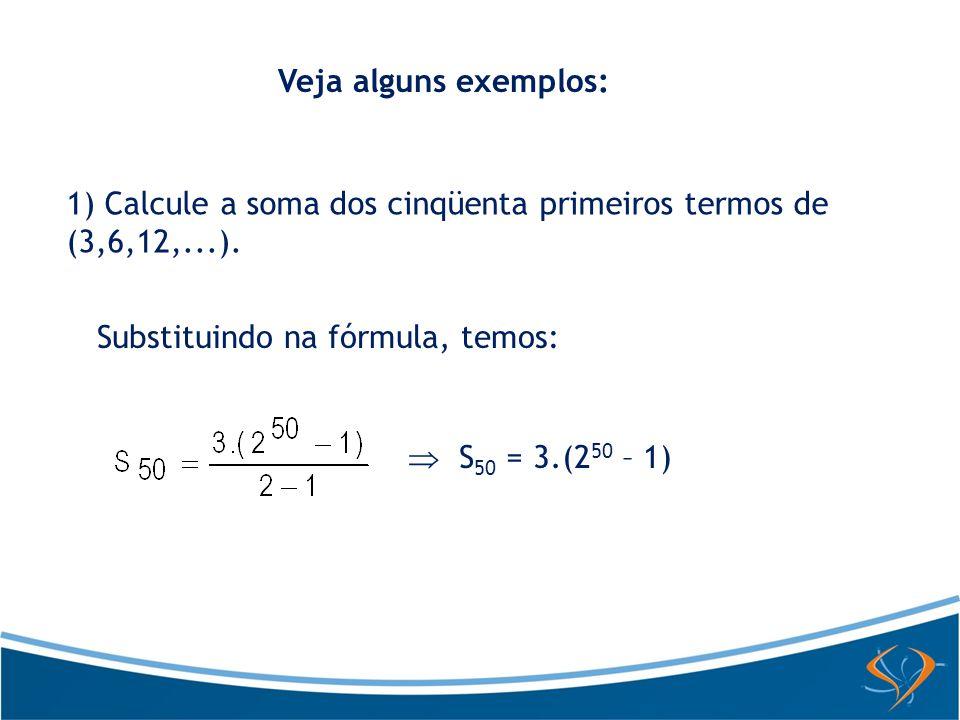 Veja alguns exemplos: 1) Calcule a soma dos cinqüenta primeiros termos de (3,6,12,...). Substituindo na fórmula, temos: