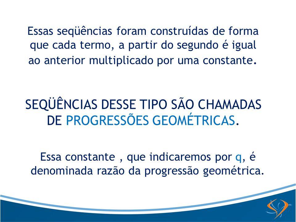 SEQÜÊNCIAS DESSE TIPO SÃO CHAMADAS DE PROGRESSÕES GEOMÉTRICAS.