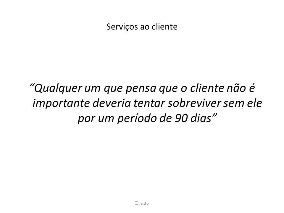 Serviços ao cliente Qualquer um que pensa que o cliente não é importante deveria tentar sobreviver sem ele por um período de 90 dias