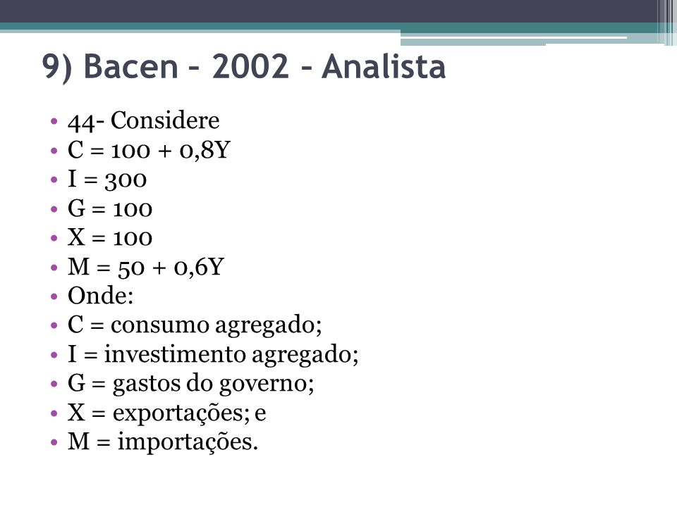 9) Bacen – 2002 – Analista 44- Considere C = 100 + 0,8Y I = 300