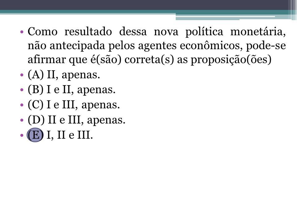 Como resultado dessa nova política monetária, não antecipada pelos agentes econômicos, pode-se afirmar que é(são) correta(s) as proposição(ões)