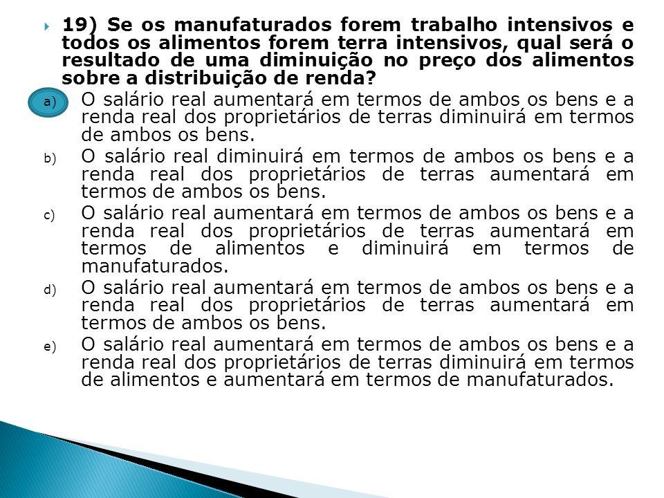 19) Se os manufaturados forem trabalho intensivos e todos os alimentos forem terra intensivos, qual será o resultado de uma diminuição no preço dos alimentos sobre a distribuição de renda