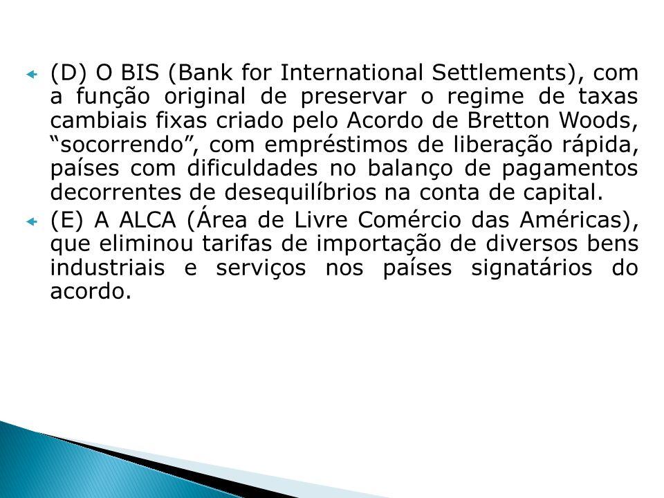 (D) O BIS (Bank for International Settlements), com a função original de preservar o regime de taxas cambiais fixas criado pelo Acordo de Bretton Woods, socorrendo , com empréstimos de liberação rápida, países com dificuldades no balanço de pagamentos decorrentes de desequilíbrios na conta de capital.