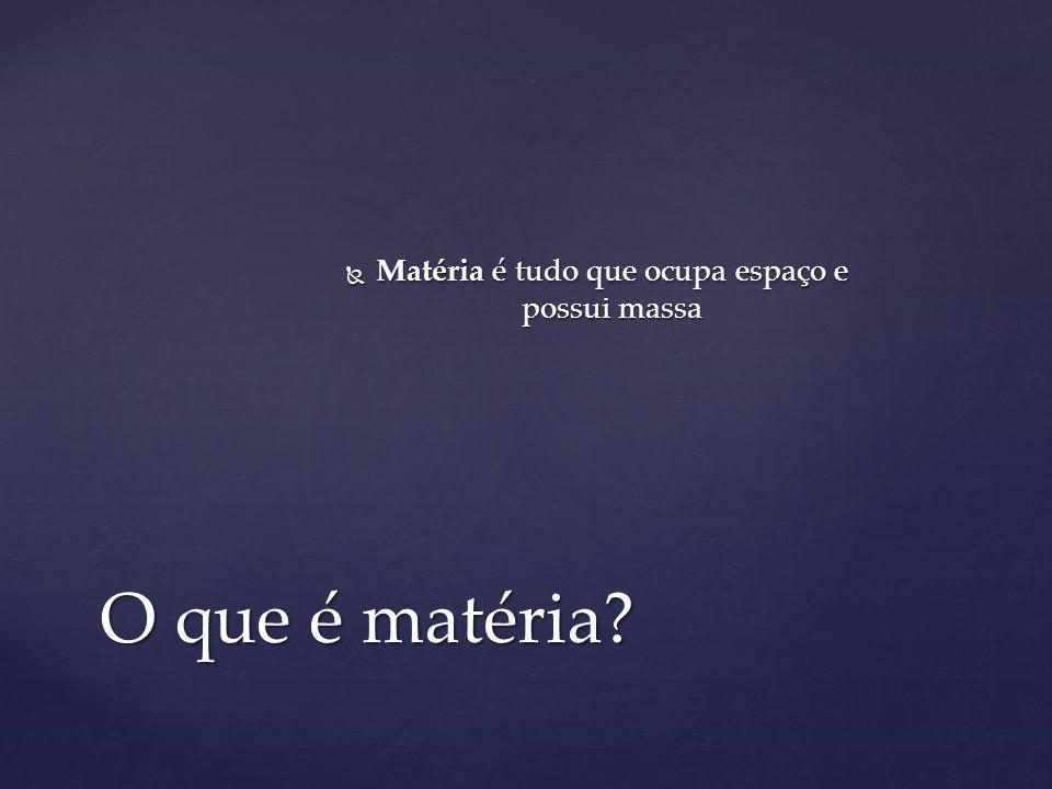 Matéria é tudo que ocupa espaço e possui massa