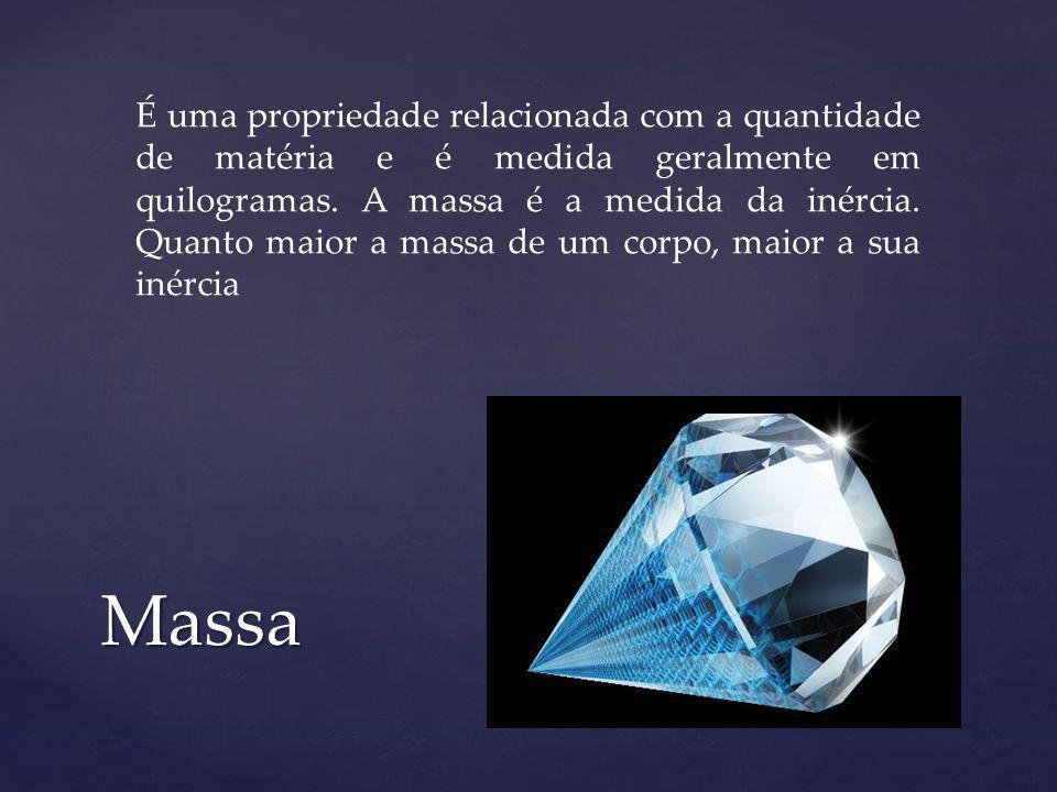 É uma propriedade relacionada com a quantidade de matéria e é medida geralmente em quilogramas. A massa é a medida da inércia. Quanto maior a massa de um corpo, maior a sua inércia