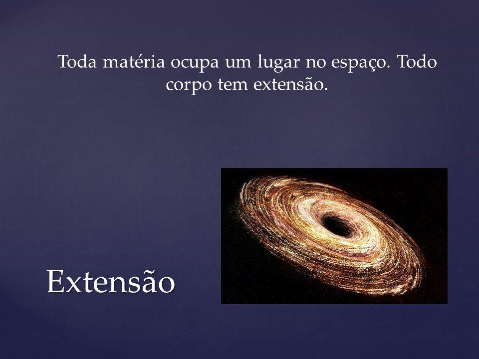 Toda matéria ocupa um lugar no espaço. Todo corpo tem extensão.