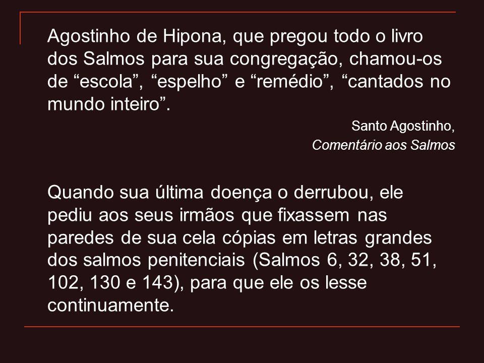 Agostinho de Hipona, que pregou todo o livro dos Salmos para sua congregação, chamou-os de escola , espelho e remédio , cantados no mundo inteiro .