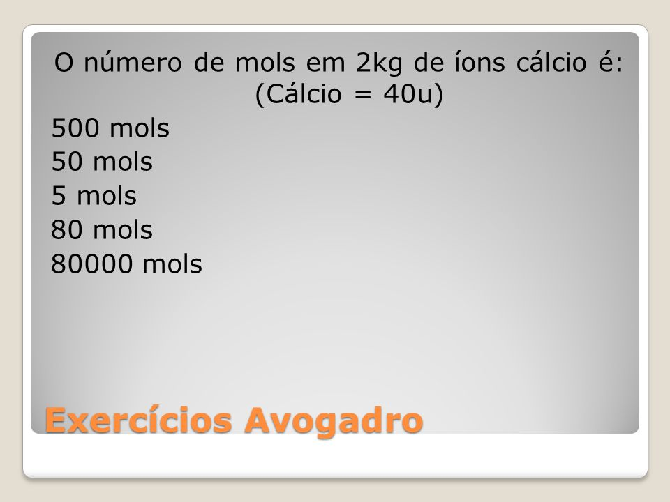 O número de mols em 2kg de íons cálcio é: (Cálcio = 40u) 500 mols 50 mols 5 mols 80 mols 80000 mols