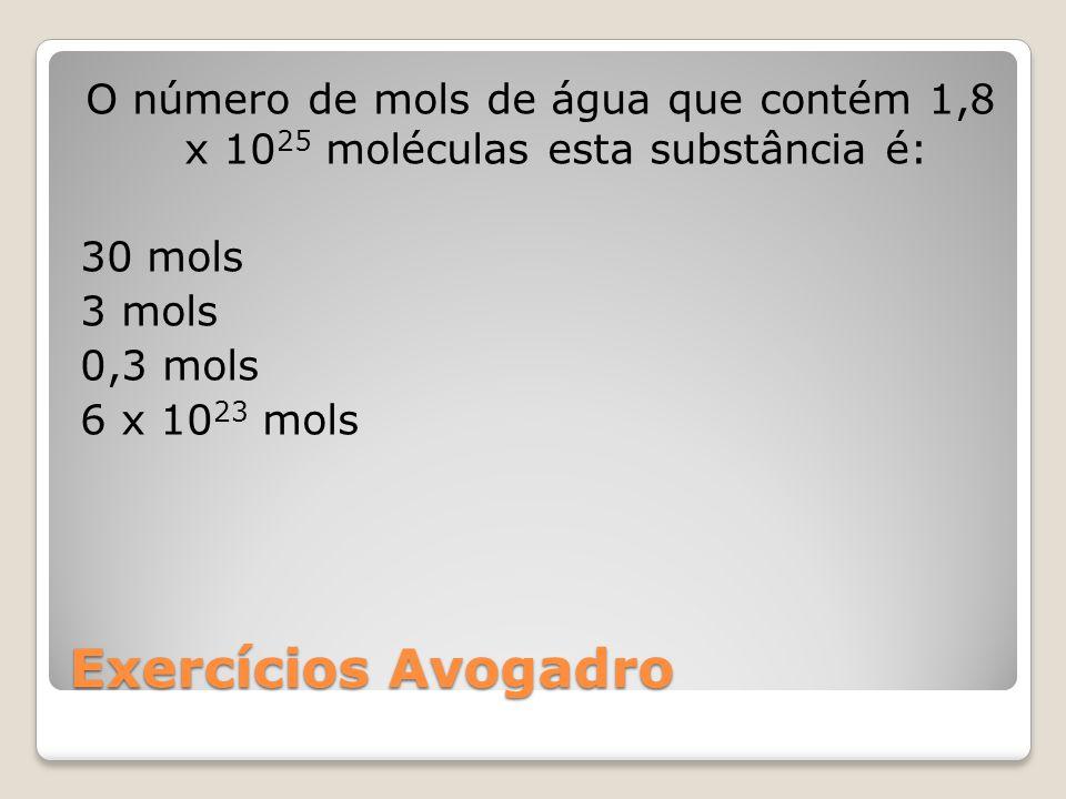 O número de mols de água que contém 1,8 x 1025 moléculas esta substância é: 30 mols 3 mols 0,3 mols 6 x 1023 mols