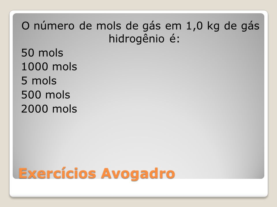O número de mols de gás em 1,0 kg de gás hidrogênio é: 50 mols 1000 mols 5 mols 500 mols 2000 mols
