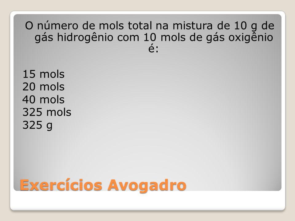 O número de mols total na mistura de 10 g de gás hidrogênio com 10 mols de gás oxigênio é: 15 mols 20 mols 40 mols 325 mols 325 g