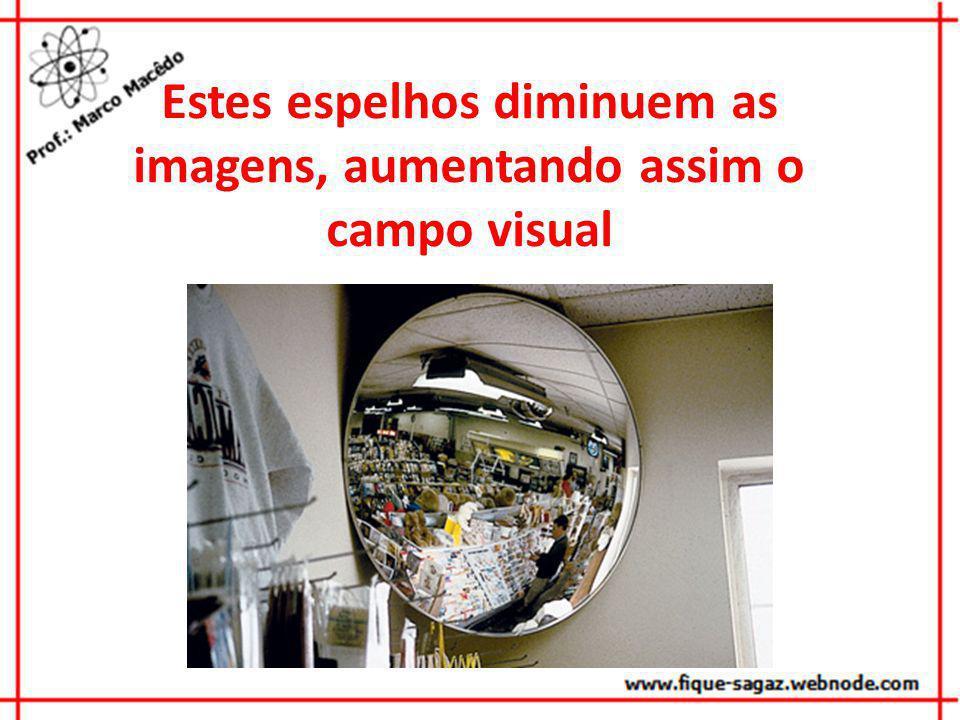 Estes espelhos diminuem as imagens, aumentando assim o campo visual