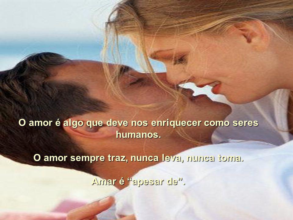 O amor é algo que deve nos enriquecer como seres humanos.