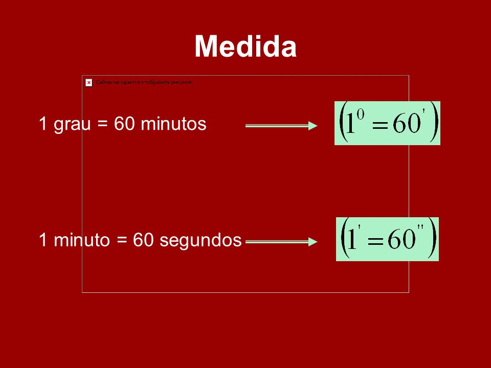 Medida 1 grau = 60 minutos 1 minuto = 60 segundos