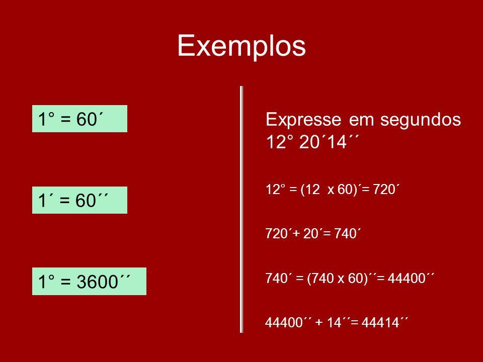Exemplos 1° = 60´ Expresse em segundos 12° 20´14´´ 1´ = 60´´