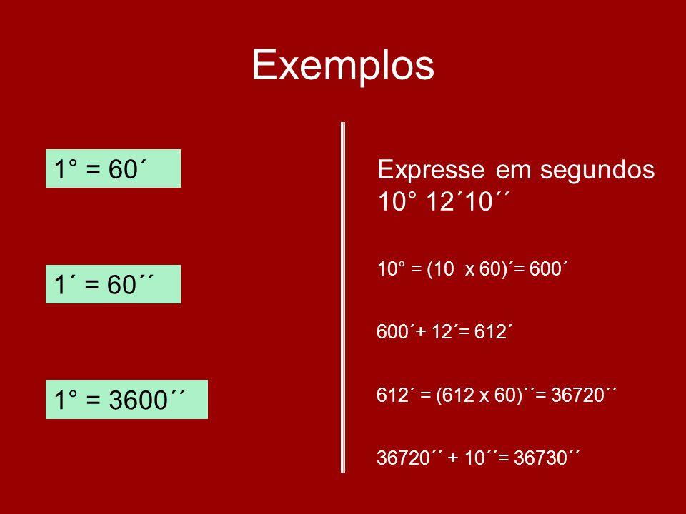 Exemplos 1° = 60´ Expresse em segundos 10° 12´10´´ 1´ = 60´´