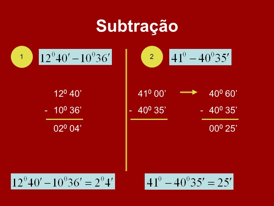 Subtração 1 2 120 40' 410 00' 400 60' - 100 36' - 400 35' - 400 35' 020 04' 000 25'