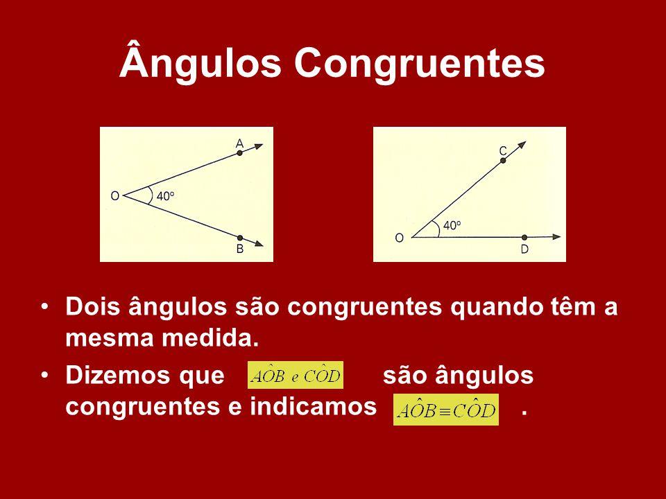 Ângulos Congruentes Dois ângulos são congruentes quando têm a mesma medida.