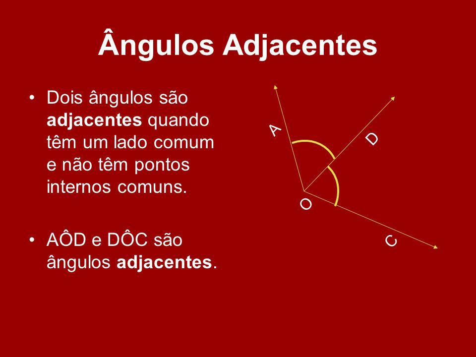 Ângulos Adjacentes O. A. D. C. Dois ângulos são adjacentes quando têm um lado comum e não têm pontos internos comuns.