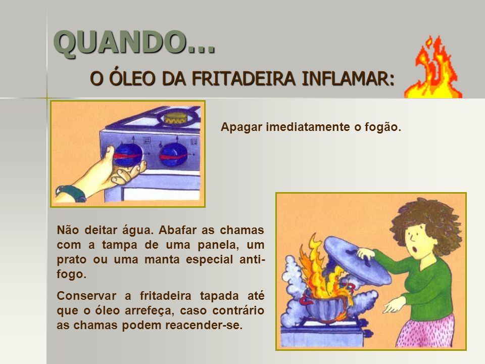 QUANDO… O ÓLEO DA FRITADEIRA INFLAMAR: Apagar imediatamente o fogão.