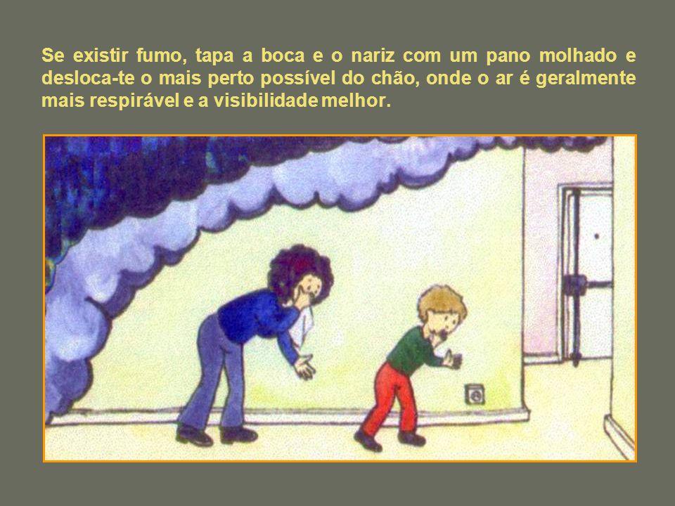 Se existir fumo, tapa a boca e o nariz com um pano molhado e desloca-te o mais perto possível do chão, onde o ar é geralmente mais respirável e a visibilidade melhor.