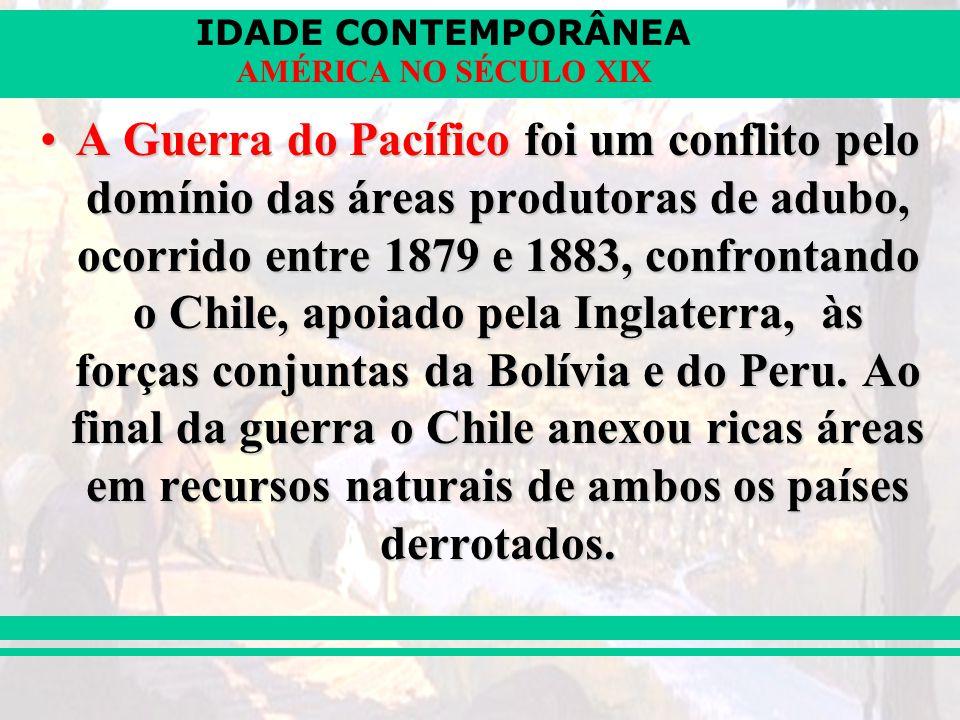 A Guerra do Pacífico foi um conflito pelo domínio das áreas produtoras de adubo, ocorrido entre 1879 e 1883, confrontando o Chile, apoiado pela Inglaterra, às forças conjuntas da Bolívia e do Peru.