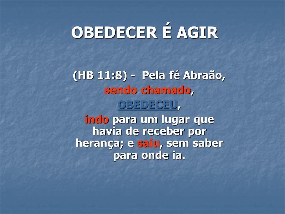 OBEDECER É AGIR (HB 11:8) - Pela fé Abraão, sendo chamado, OBEDECEU,