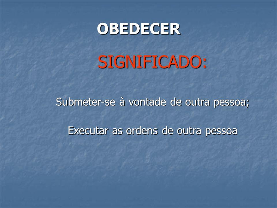 SIGNIFICADO: OBEDECER Submeter-se à vontade de outra pessoa;