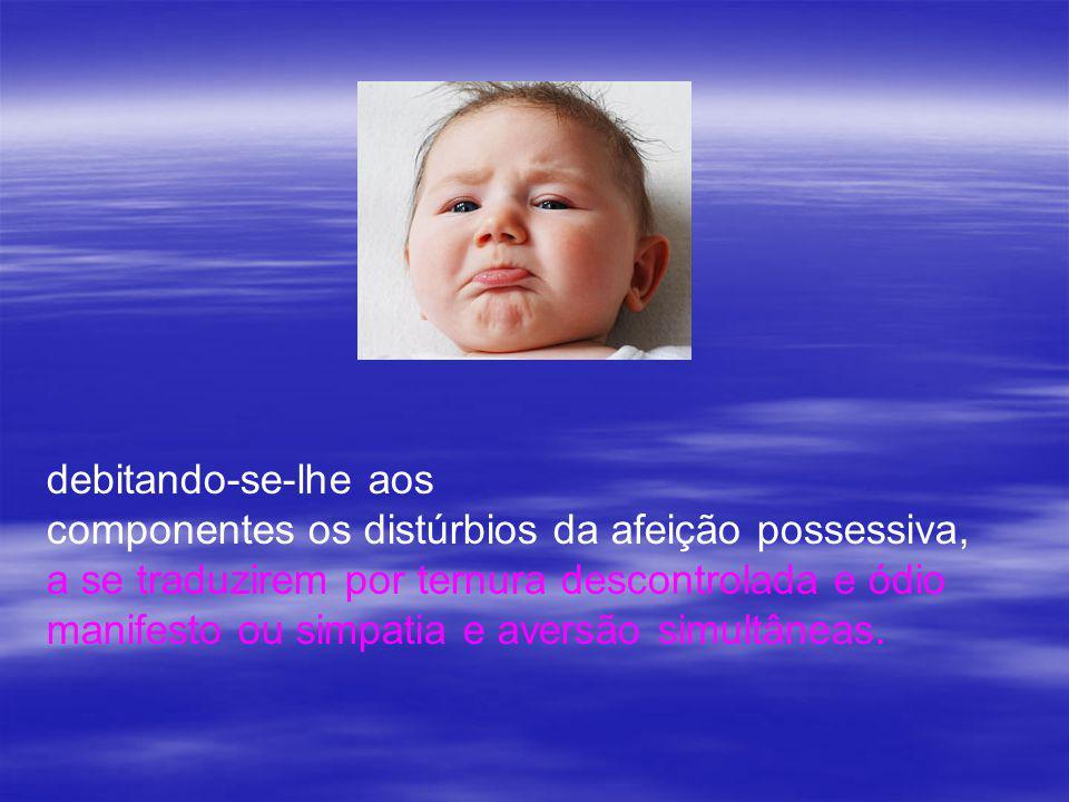 debitando-se-lhe aos componentes os distúrbios da afeição possessiva, a se traduzirem por ternura descontrolada e ódio.
