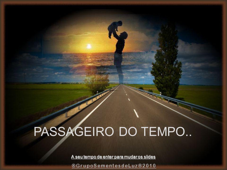 PASSAGEIRO DO TEMPO.. A seu tempo de enter para mudar os slides
