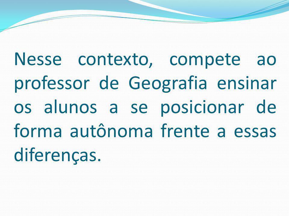 Nesse contexto, compete ao professor de Geografia ensinar os alunos a se posicionar de forma autônoma frente a essas diferenças.