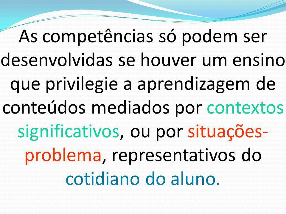 As competências só podem ser desenvolvidas se houver um ensino que privilegie a aprendizagem de conteúdos mediados por contextos significativos, ou por situações-problema, representativos do cotidiano do aluno.