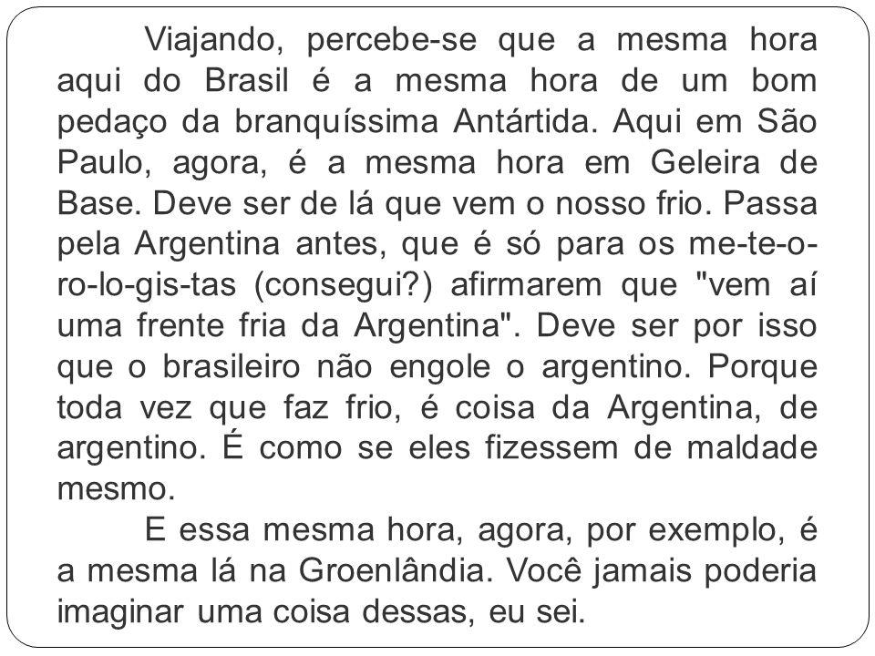 Viajando, percebe-se que a mesma hora aqui do Brasil é a mesma hora de um bom pedaço da branquíssima Antártida. Aqui em São Paulo, agora, é a mesma hora em Geleira de Base. Deve ser de lá que vem o nosso frio. Passa pela Argentina antes, que é só para os me-te-o-ro-lo-gis-tas (consegui ) afirmarem que vem aí uma frente fria da Argentina . Deve ser por isso que o brasileiro não engole o argentino. Porque toda vez que faz frio, é coisa da Argentina, de argentino. É como se eles fizessem de maldade mesmo.