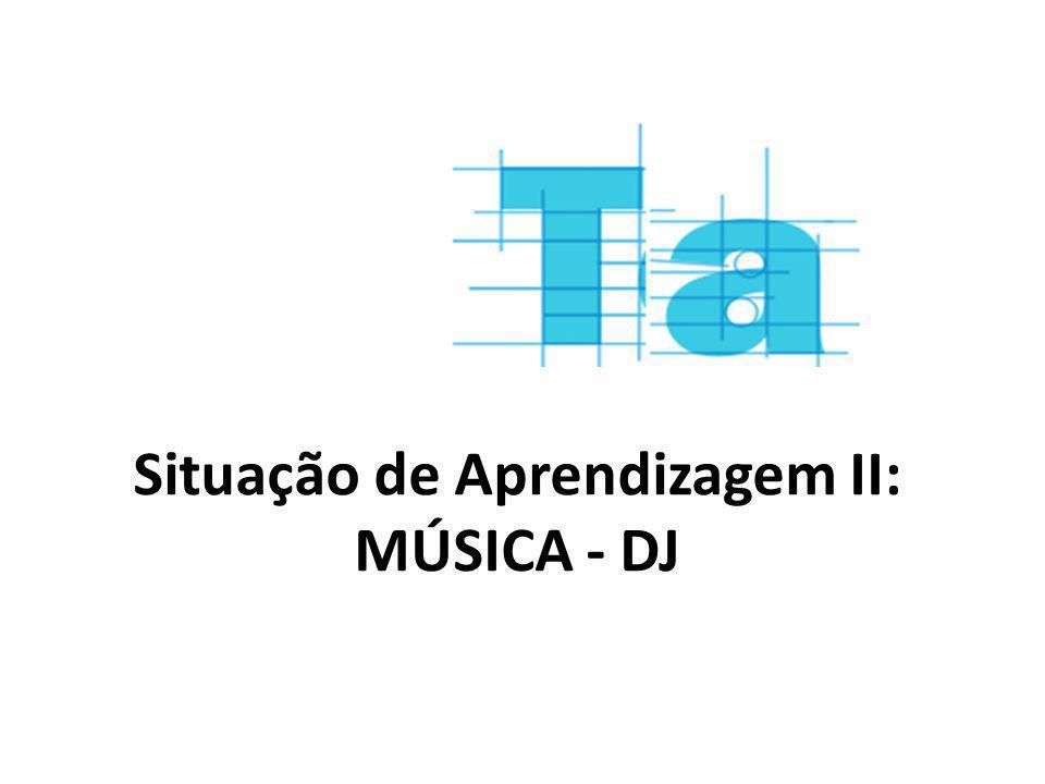 Situação de Aprendizagem II: MÚSICA - DJ
