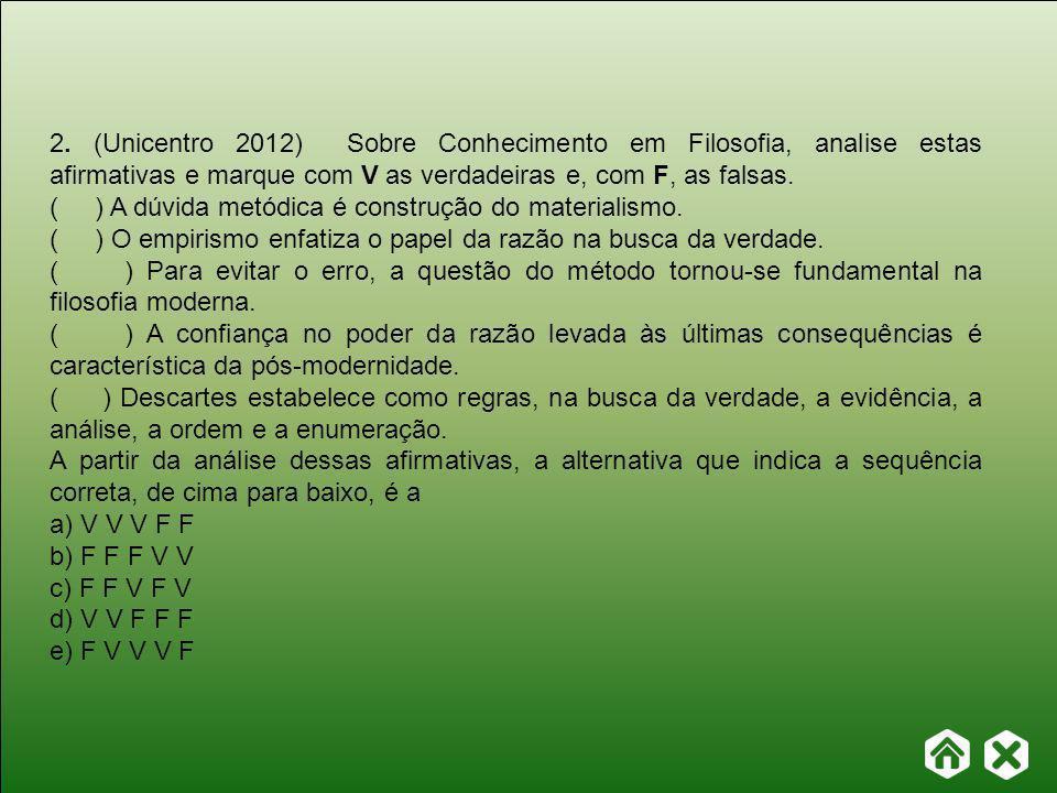 2. (Unicentro 2012) Sobre Conhecimento em Filosofia, analise estas afirmativas e marque com V as verdadeiras e, com F, as falsas.