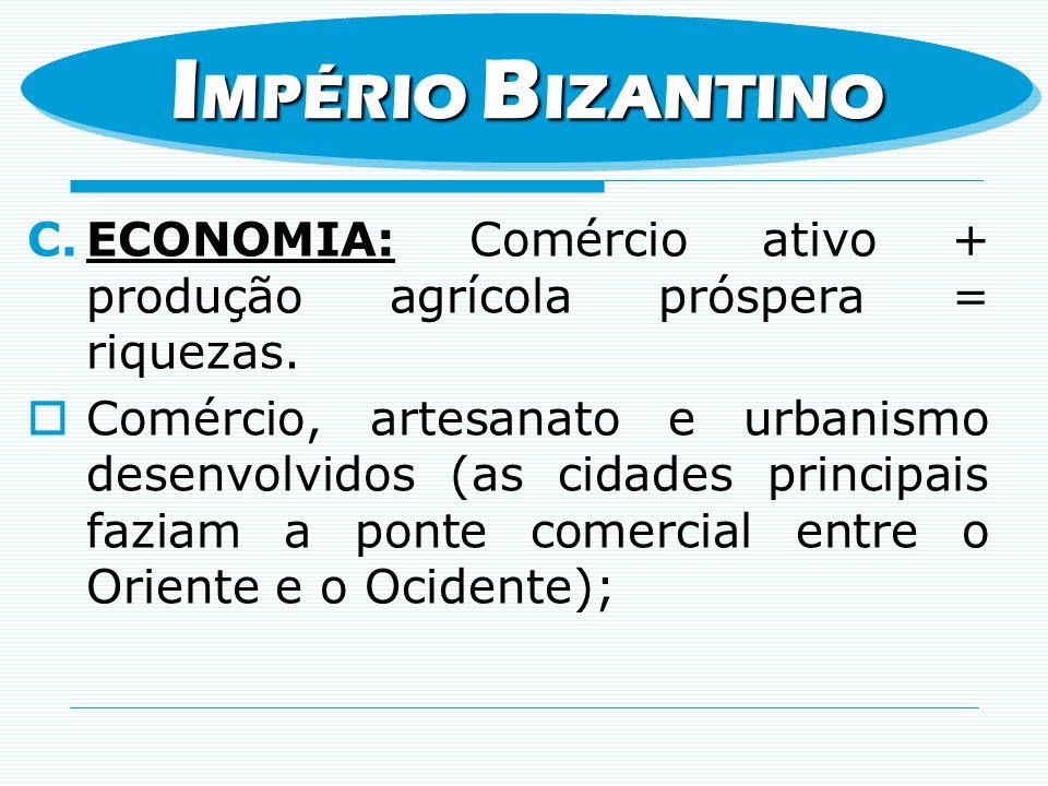 IMPÉRIO BIZANTINO ECONOMIA: Comércio ativo + produção agrícola próspera = riquezas.