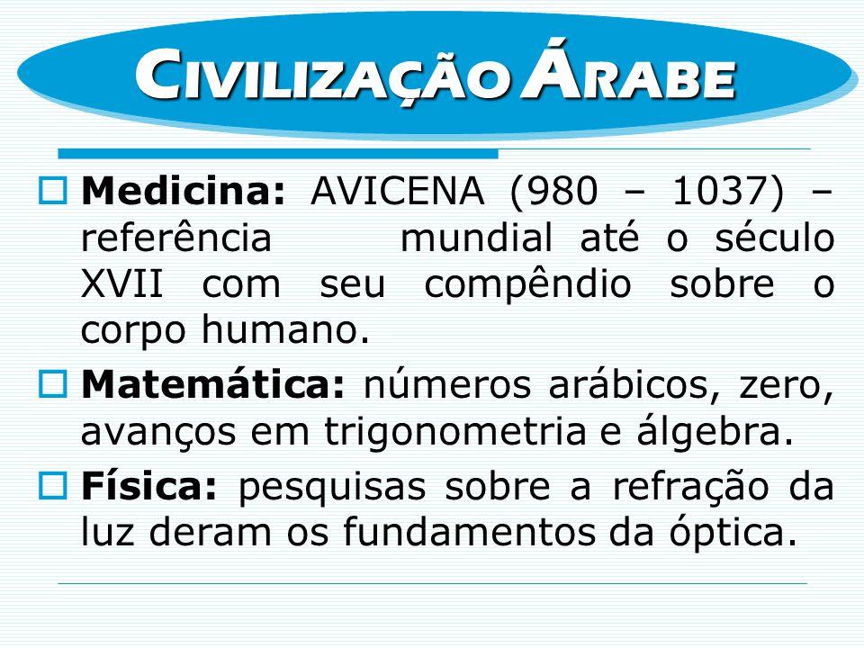 CIVILIZAÇÃO ÁRABE Medicina: AVICENA (980 – 1037) – referência mundial até o século XVII com seu compêndio sobre o corpo humano.
