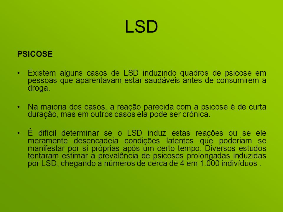LSD PSICOSE. Existem alguns casos de LSD induzindo quadros de psicose em pessoas que aparentavam estar saudáveis antes de consumirem a droga.