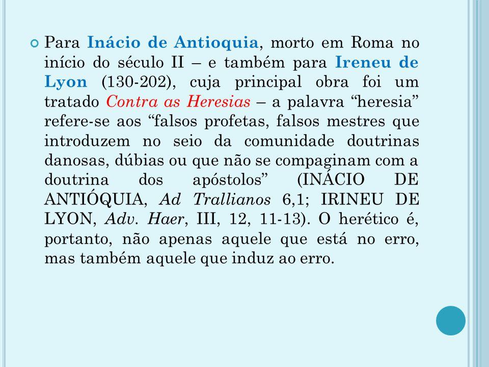 Para Inácio de Antioquia, morto em Roma no início do século II – e também para Ireneu de Lyon (130-202), cuja principal obra foi um tratado Contra as Heresias – a palavra heresia refere-se aos falsos profetas, falsos mestres que introduzem no seio da comunidade doutrinas danosas, dúbias ou que não se compaginam com a doutrina dos apóstolos (INÁCIO DE ANTIÓQUIA, Ad Trallianos 6,1; IRINEU DE LYON, Adv.