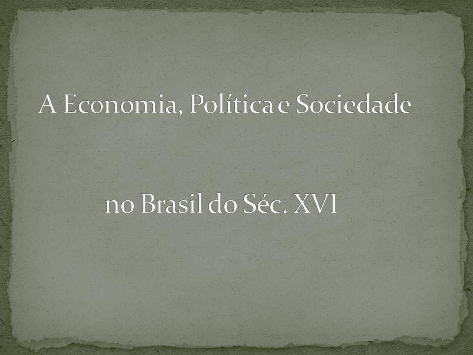 A Economia, Política e Sociedade no Brasil do Séc. XVI