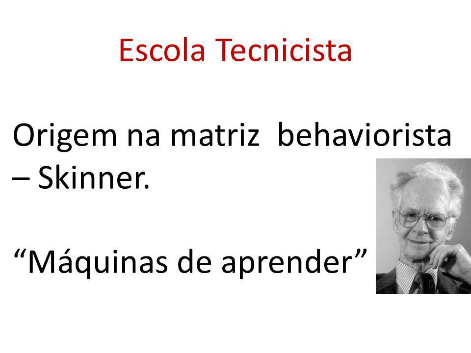 Escola Tecnicista Origem na matriz behaviorista – Skinner. Máquinas de aprender