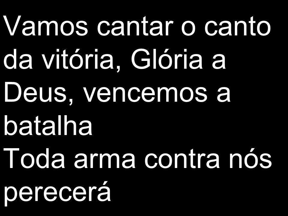 Vamos cantar o canto da vitória, Glória a Deus, vencemos a batalha Toda arma contra nós perecerá