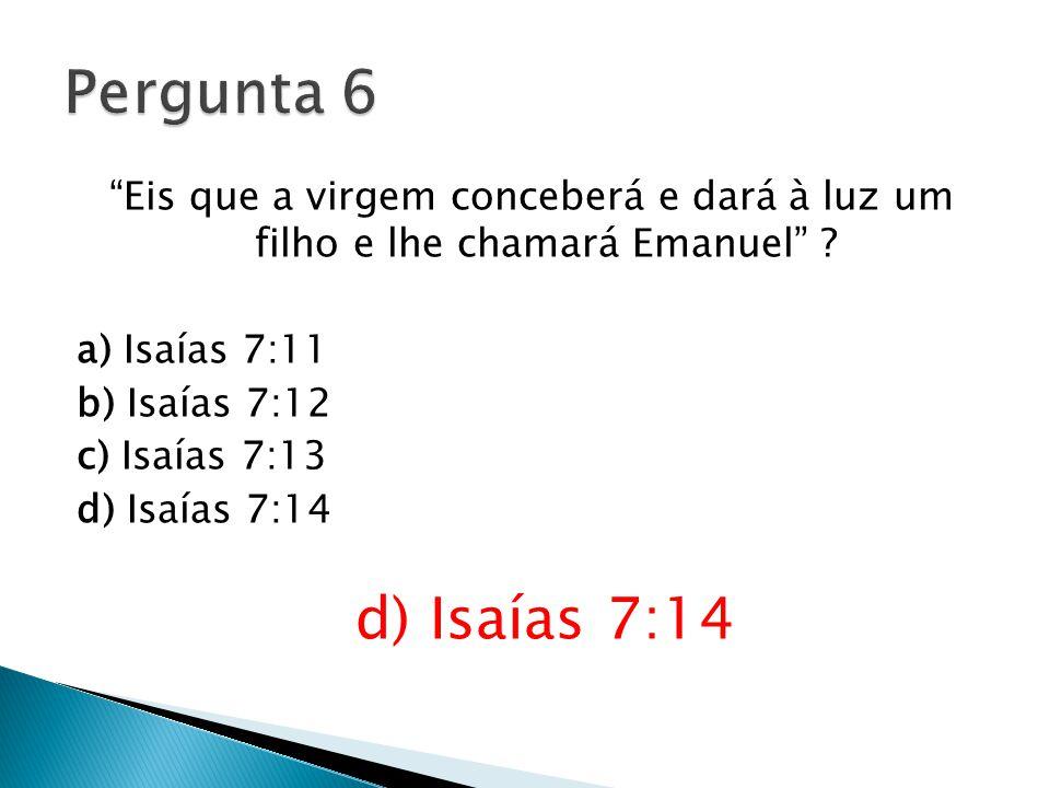 Pergunta 6 Eis que a virgem conceberá e dará à luz um filho e lhe chamará Emanuel .