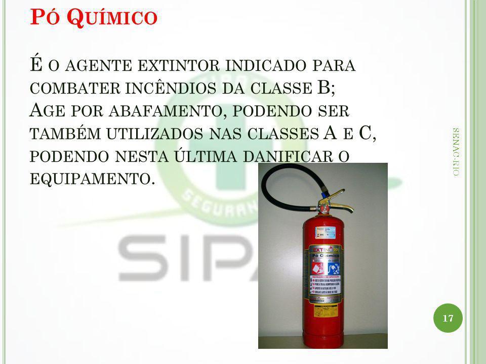Pó Químico É o agente extintor indicado para combater incêndios da classe B; Age por abafamento, podendo ser também utilizados nas classes A e C, podendo nesta última danificar o equipamento.