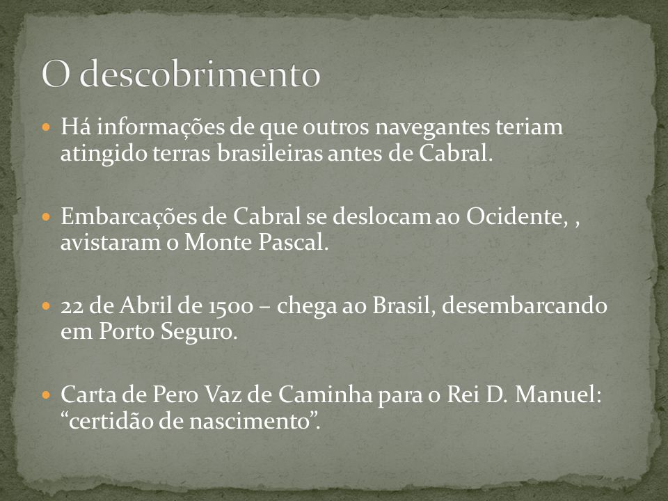 O descobrimento Há informações de que outros navegantes teriam atingido terras brasileiras antes de Cabral.