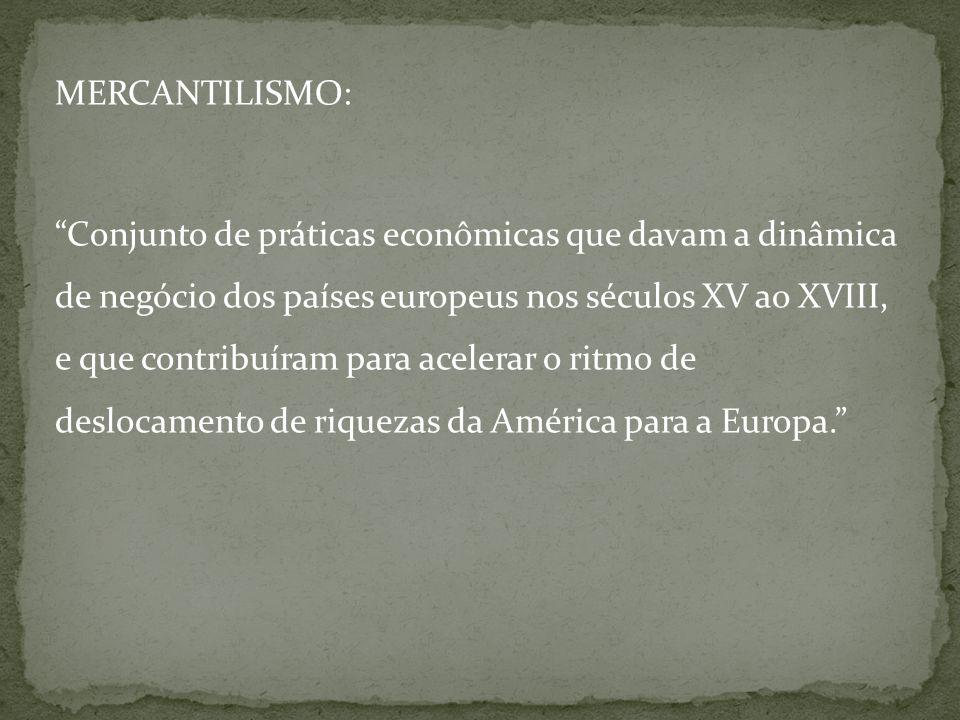 MERCANTILISMO: Conjunto de práticas econômicas que davam a dinâmica de negócio dos países europeus nos séculos XV ao XVIII, e que contribuíram para acelerar o ritmo de deslocamento de riquezas da América para a Europa.