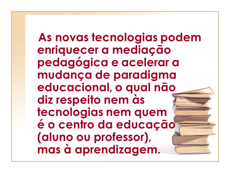As novas tecnologias podem enriquecer a mediação pedagógica e acelerar a mudança de paradigma educacional, o qual não diz respeito nem às tecnologias nem quem é o centro da educação (aluno ou professor), mas à aprendizagem.