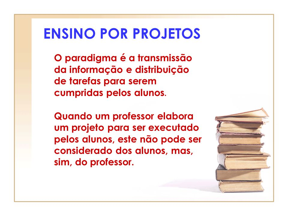 ENSINO POR PROJETOS O paradigma é a transmissão da informação e distribuição de tarefas para serem cumpridas pelos alunos.