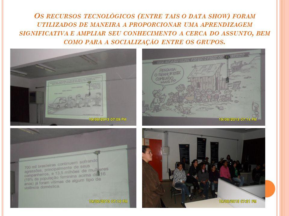 Os recursos tecnológicos (entre tais o data show) foram utilizados de maneira a proporcionar uma aprendizagem significativa e ampliar seu conhecimento a cerca do assunto, bem como para a socialização entre os grupos.