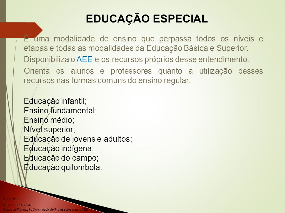 EDUCAÇÃO ESPECIAL É uma modalidade de ensino que perpassa todos os níveis e etapas e todas as modalidades da Educação Básica e Superior.